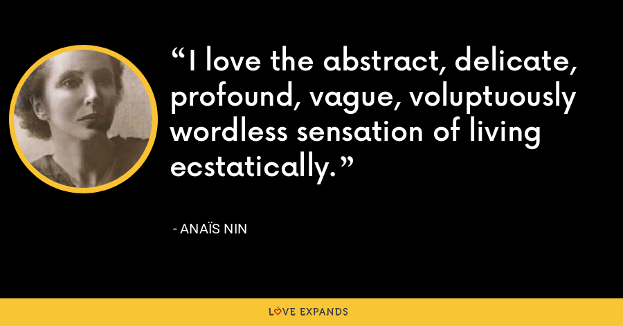 I love the abstract, delicate, profound, vague, voluptuously wordless sensation of living ecstatically. - Anaïs Nin
