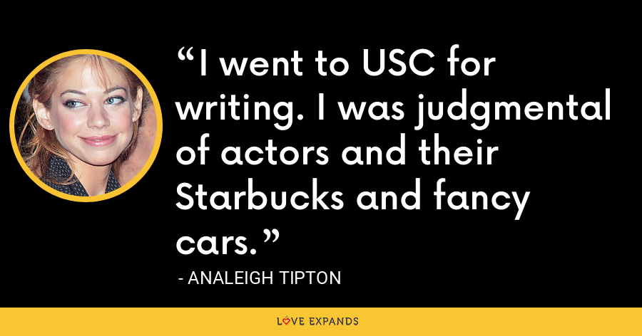 I went to USC for writing. I was judgmental of actors and their Starbucks and fancy cars. - Analeigh Tipton