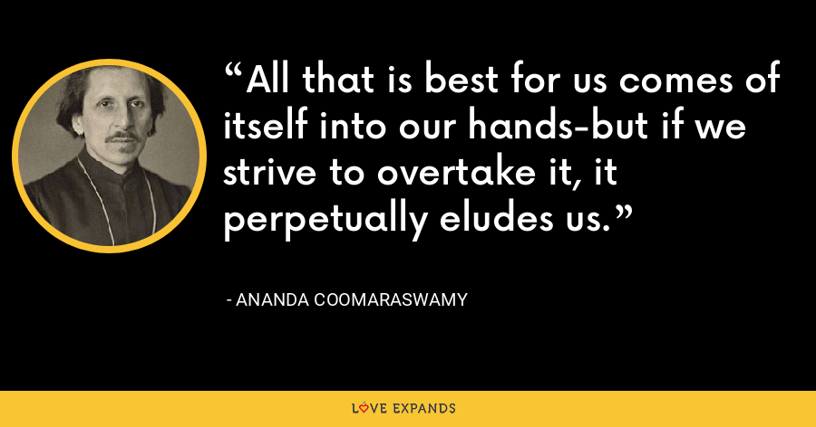 All that is best for us comes of itself into our hands-but if we strive to overtake it, it perpetually eludes us. - Ananda Coomaraswamy