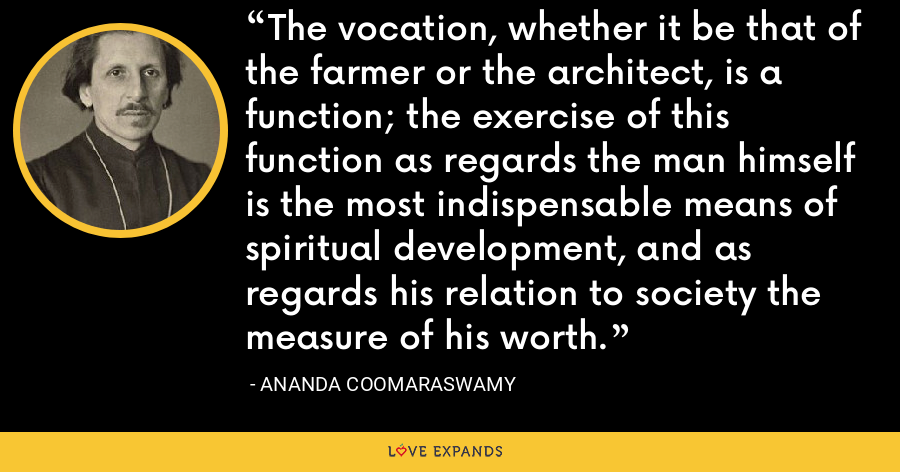 The vocation, whether it be that of the farmer or the architect, is a function; the exercise of this function as regards the man himself is the most indispensable means of spiritual development, and as regards his relation to society the measure of his worth. - Ananda Coomaraswamy