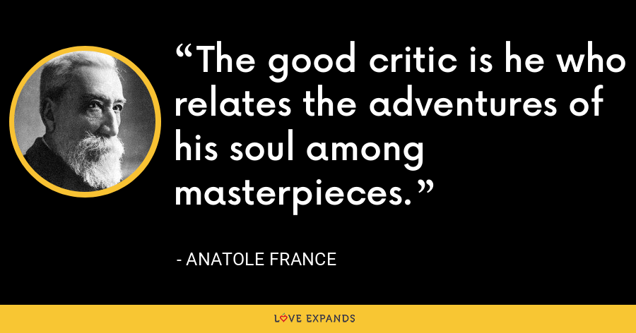 The good critic is he who relates the adventures of his soul among masterpieces. - Anatole France