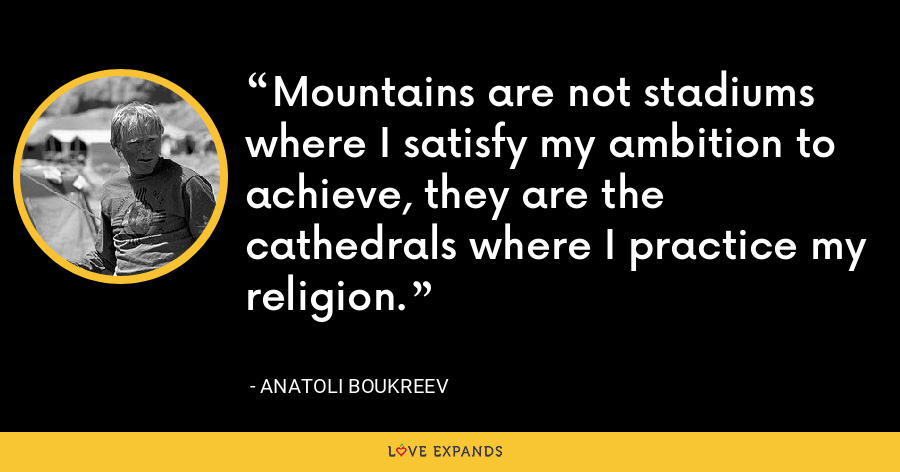 Mountains are not stadiums where I satisfy my ambition to achieve, they are the cathedrals where I practice my religion. - Anatoli Boukreev