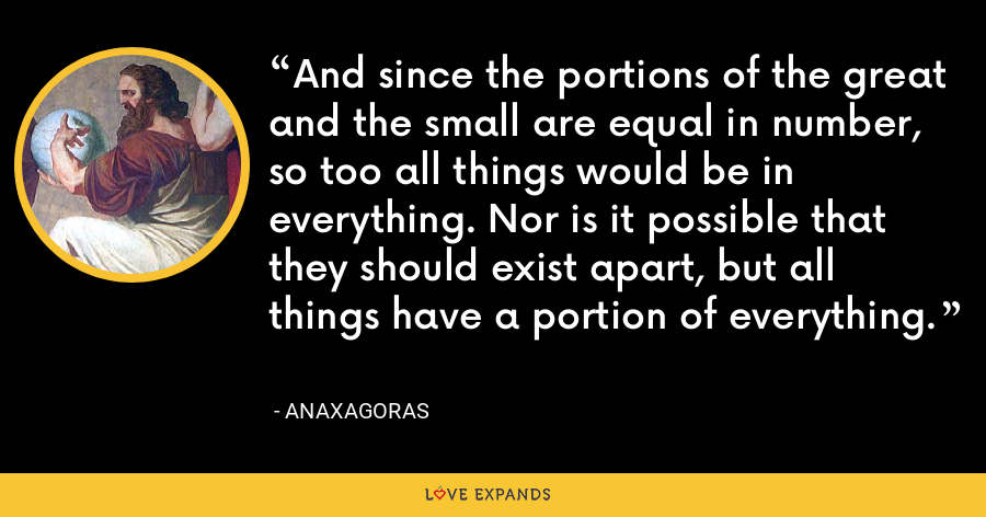 And since the portions of the great and the small are equal in number, so too all things would be in everything. Nor is it possible that they should exist apart, but all things have a portion of everything. - Anaxagoras