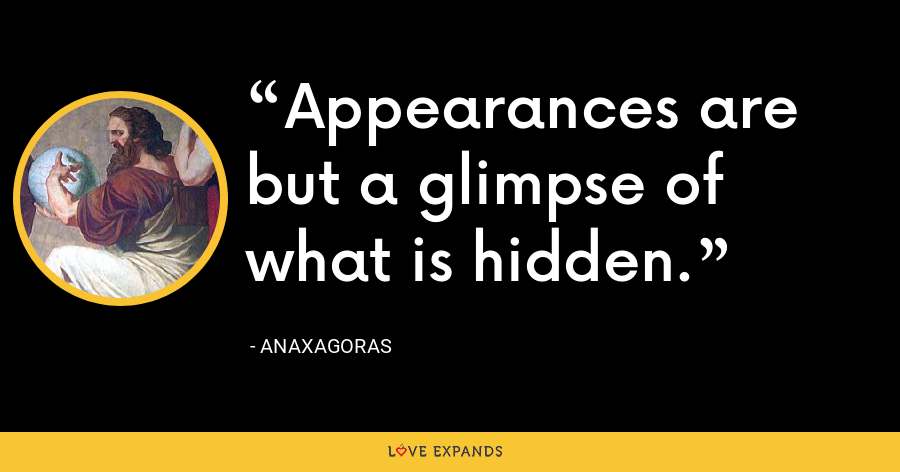 Appearances are but a glimpse of what is hidden. - Anaxagoras