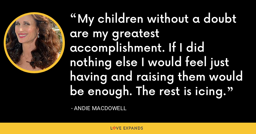 My children without a doubt are my greatest accomplishment. If I did nothing else I would feel just having and raising them would be enough. The rest is icing. - Andie MacDowell