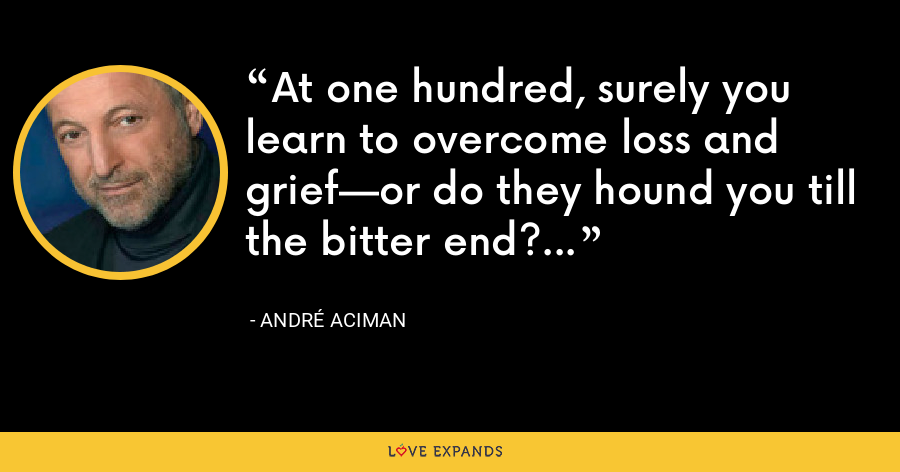 At one hundred, surely you learn to overcome loss and grief—or do they hound you till the bitter end? - André Aciman