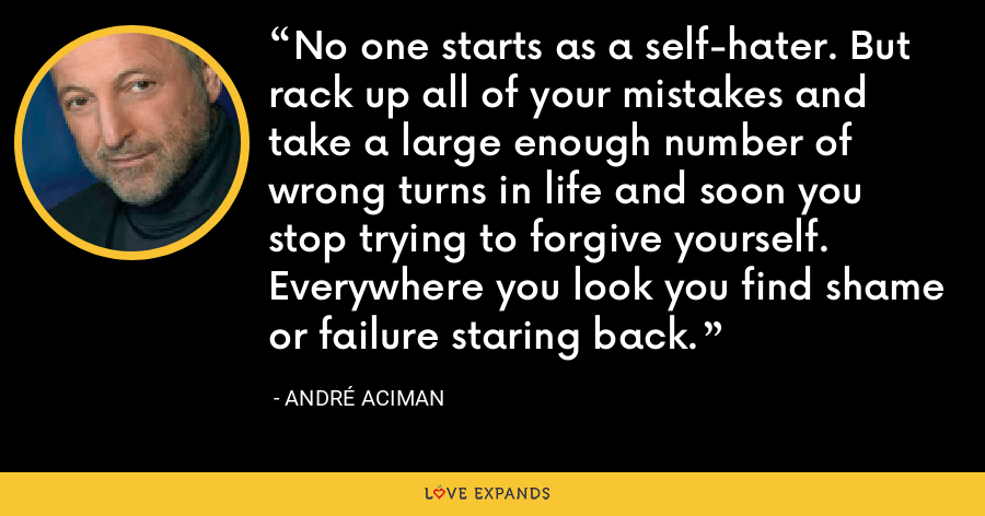 No one starts as a self-hater. But rack up all of your mistakes and take a large enough number of wrong turns in life and soon you stop trying to forgive yourself. Everywhere you look you find shame or failure staring back. - André Aciman