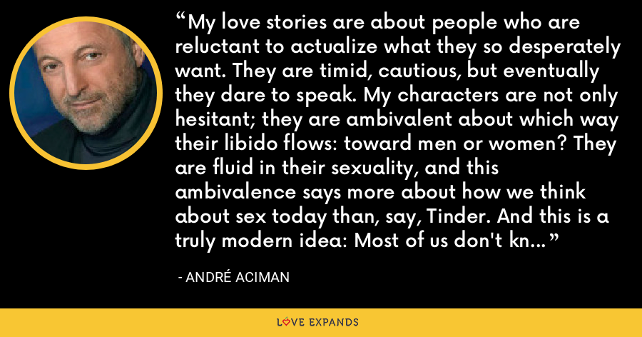 My love stories are about people who are reluctant to actualize what they so desperately want. They are timid, cautious, but eventually they dare to speak. My characters are not only hesitant; they are ambivalent about which way their libido flows: toward men or women? They are fluid in their sexuality, and this ambivalence says more about how we think about sex today than, say, Tinder. And this is a truly modern idea: Most of us don't know who we are sexually. - André Aciman