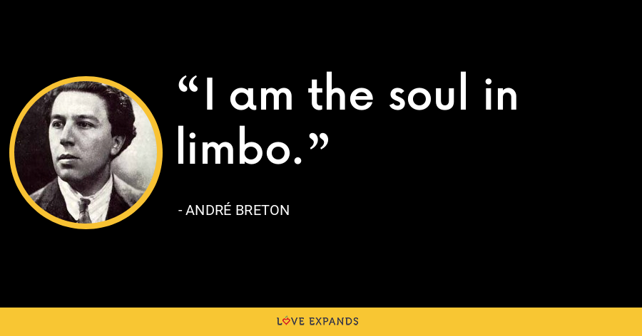 I am the soul in limbo. - André Breton