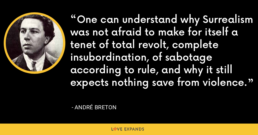 One can understand why Surrealism was not afraid to make for itself a tenet of total revolt, complete insubordination, of sabotage according to rule, and why it still expects nothing save from violence. - André Breton