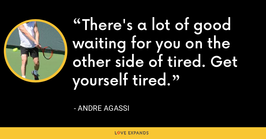 There's a lot of good waiting for you on the other side of tired. Get yourself tired. - Andre Agassi
