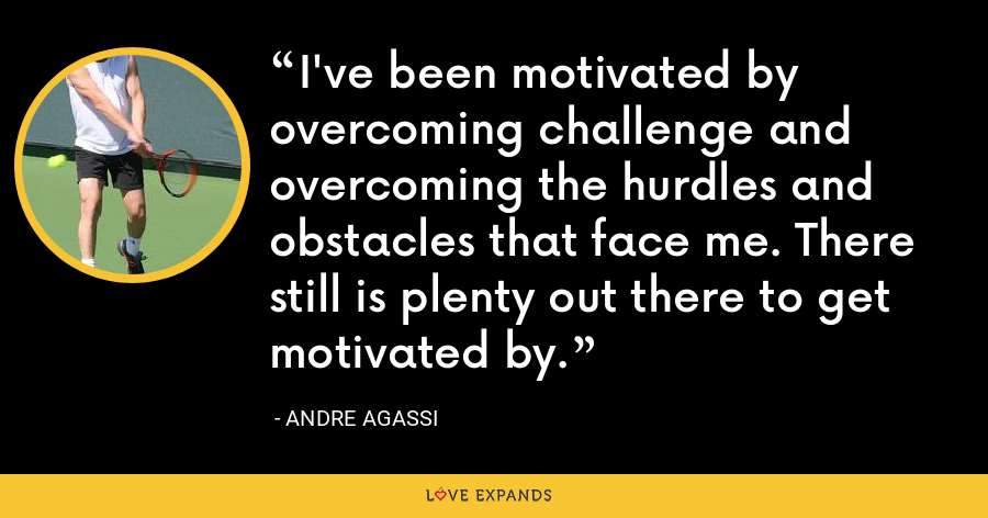 I've been motivated by overcoming challenge and overcoming the hurdles and obstacles that face me. There still is plenty out there to get motivated by. - Andre Agassi