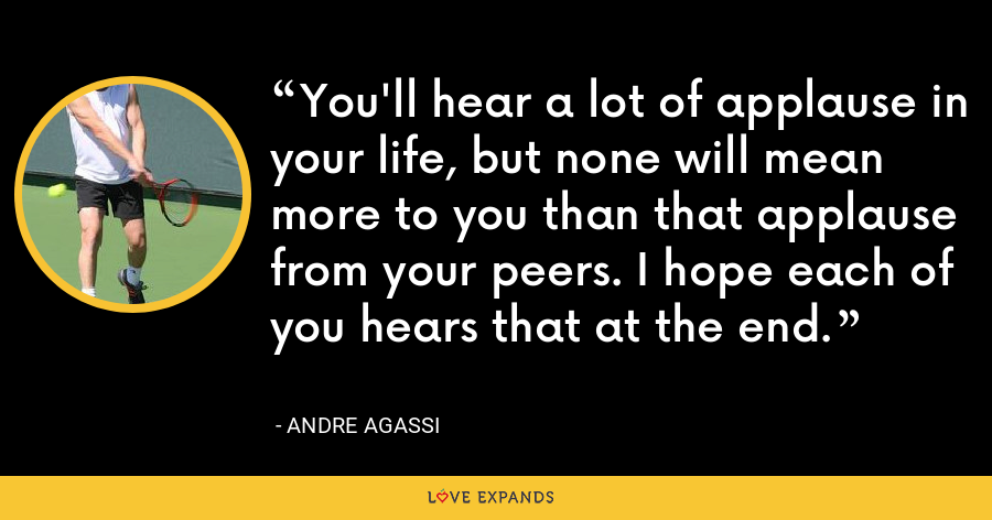 You'll hear a lot of applause in your life, but none will mean more to you than that applause from your peers. I hope each of you hears that at the end. - Andre Agassi