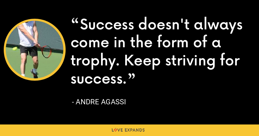 Success doesn't always come in the form of a trophy. Keep striving for success. - Andre Agassi