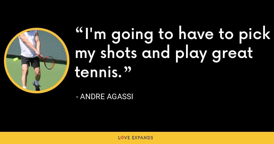 I'm going to have to pick my shots and play great tennis. - Andre Agassi