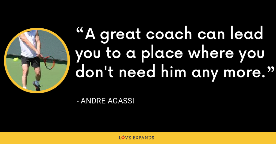 A great coach can lead you to a place where you don't need him any more. - Andre Agassi