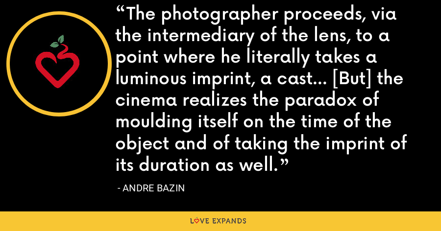 The photographer proceeds, via the intermediary of the lens, to a point where he literally takes a luminous imprint, a cast... [But] the cinema realizes the paradox of moulding itself on the time of the object and of taking the imprint of its duration as well. - Andre Bazin
