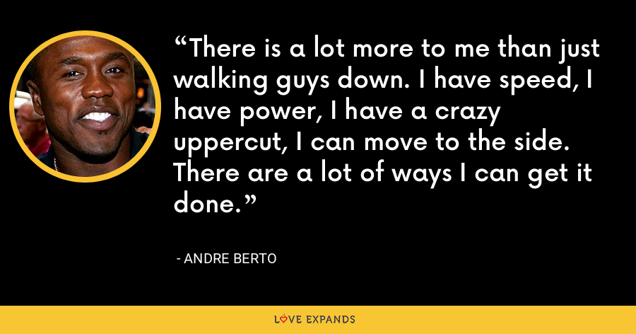There is a lot more to me than just walking guys down. I have speed, I have power, I have a crazy uppercut, I can move to the side. There are a lot of ways I can get it done. - Andre Berto