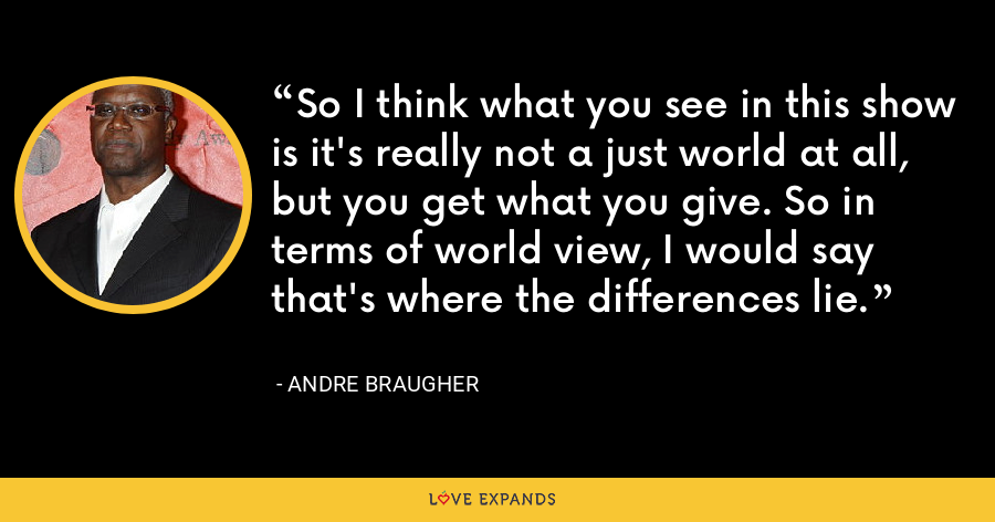 So I think what you see in this show is it's really not a just world at all, but you get what you give. So in terms of world view, I would say that's where the differences lie. - Andre Braugher