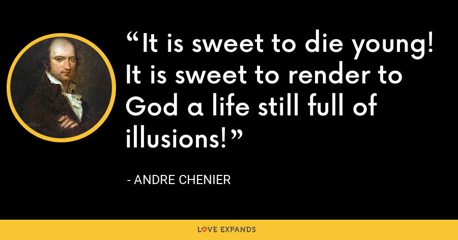 It is sweet to die young! It is sweet to render to God a life still full of illusions! - Andre Chenier