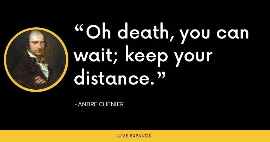 Oh death, you can wait; keep your distance. - Andre Chenier