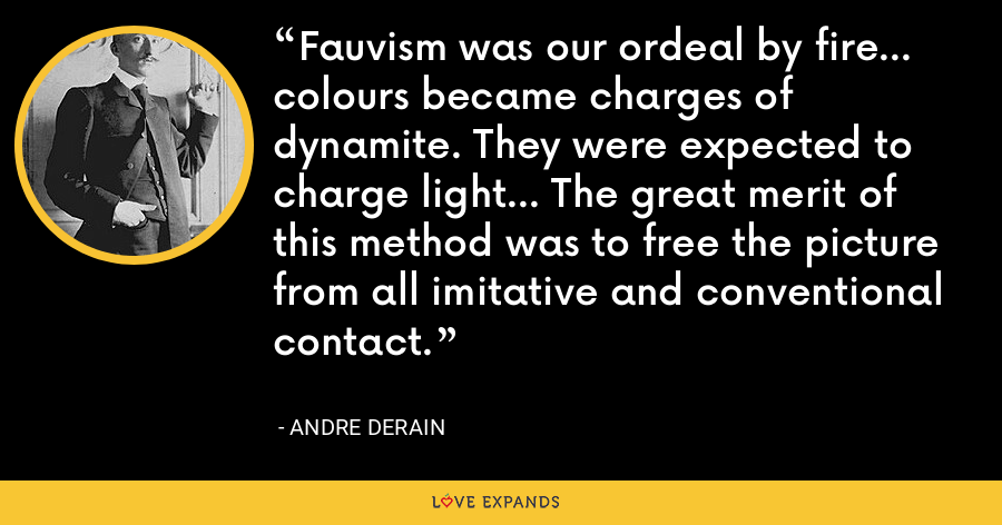 Fauvism was our ordeal by fire... colours became charges of dynamite. They were expected to charge light... The great merit of this method was to free the picture from all imitative and conventional contact. - Andre Derain