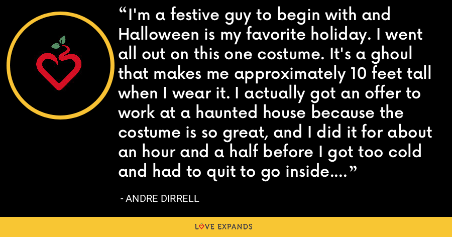 I'm a festive guy to begin with and Halloween is my favorite holiday. I went all out on this one costume. It's a ghoul that makes me approximately 10 feet tall when I wear it. I actually got an offer to work at a haunted house because the costume is so great, and I did it for about an hour and a half before I got too cold and had to quit to go inside. Michigan winters are no joke. - Andre Dirrell