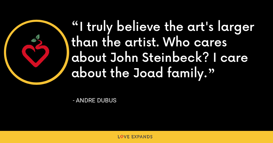 I truly believe the art's larger than the artist. Who cares about John Steinbeck? I care about the Joad family. - Andre Dubus