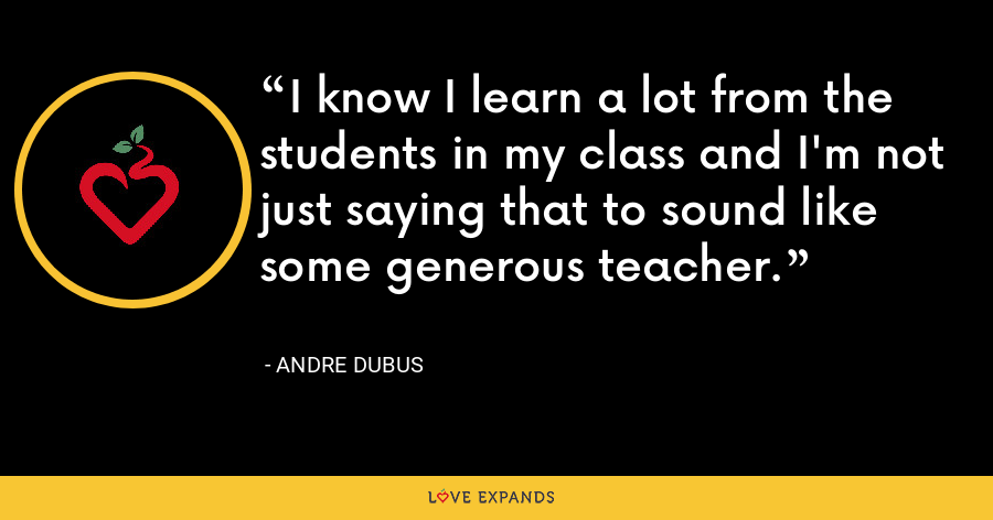 I know I learn a lot from the students in my class and I'm not just saying that to sound like some generous teacher. - Andre Dubus