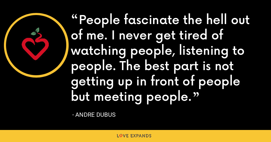 People fascinate the hell out of me. I never get tired of watching people, listening to people. The best part is not getting up in front of people but meeting people. - Andre Dubus