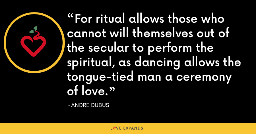 For ritual allows those who cannot will themselves out of the secular to perform the spiritual, as dancing allows the tongue-tied man a ceremony of love. - Andre Dubus