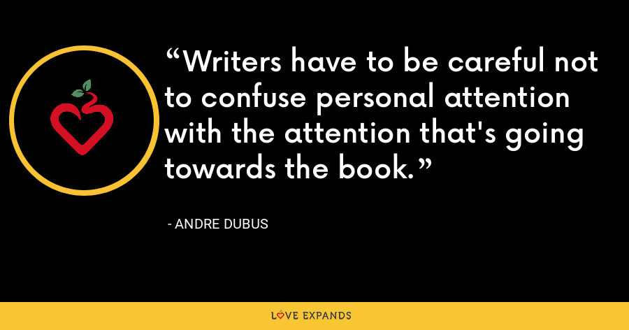 Writers have to be careful not to confuse personal attention with the attention that's going towards the book. - Andre Dubus