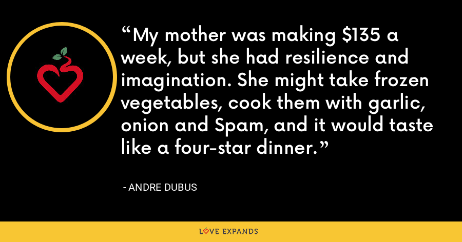 My mother was making $135 a week, but she had resilience and imagination. She might take frozen vegetables, cook them with garlic, onion and Spam, and it would taste like a four-star dinner. - Andre Dubus