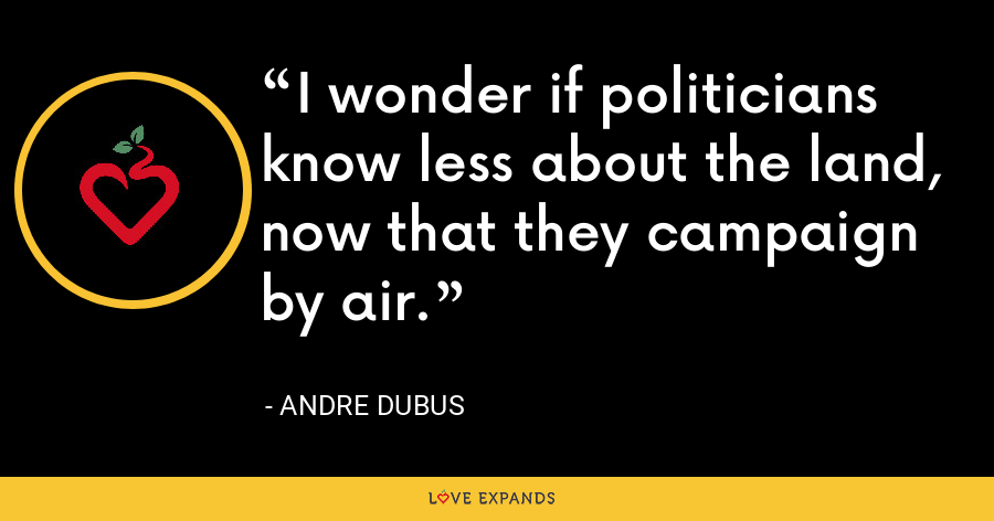 I wonder if politicians know less about the land, now that they campaign by air. - Andre Dubus