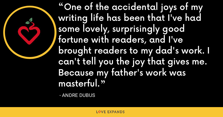One of the accidental joys of my writing life has been that I've had some lovely, surprisingly good fortune with readers, and I've brought readers to my dad's work. I can't tell you the joy that gives me. Because my father's work was masterful. - Andre Dubus
