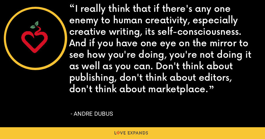 I really think that if there's any one enemy to human creativity, especially creative writing, its self-consciousness. And if you have one eye on the mirror to see how you're doing, you're not doing it as well as you can. Don't think about publishing, don't think about editors, don't think about marketplace. - Andre Dubus