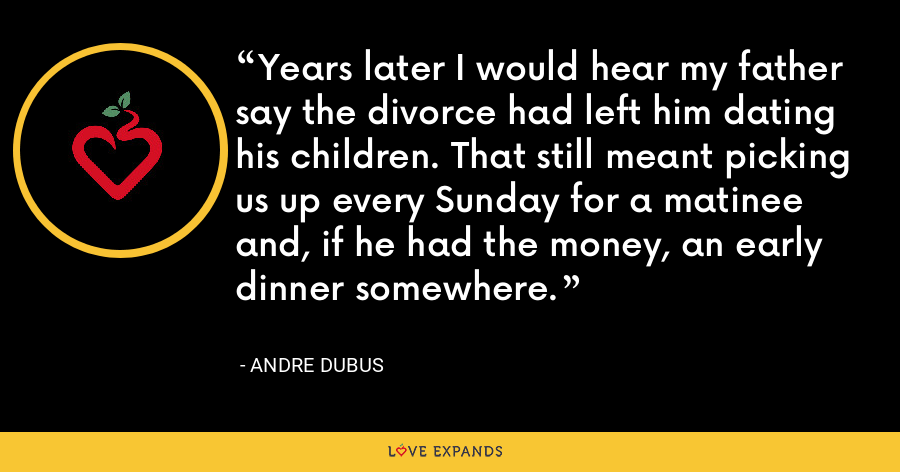 Years later I would hear my father say the divorce had left him dating his children. That still meant picking us up every Sunday for a matinee and, if he had the money, an early dinner somewhere. - Andre Dubus