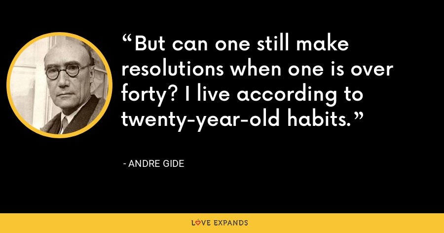 But can one still make resolutions when one is over forty? I live according to twenty-year-old habits. - Andre Gide