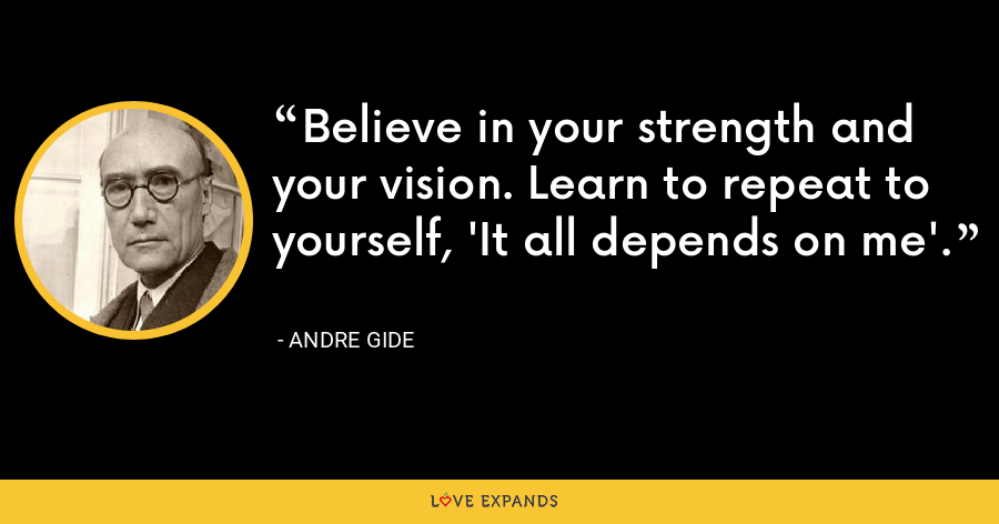 Believe in your strength and your vision. Learn to repeat to yourself, 'It all depends on me'. - Andre Gide