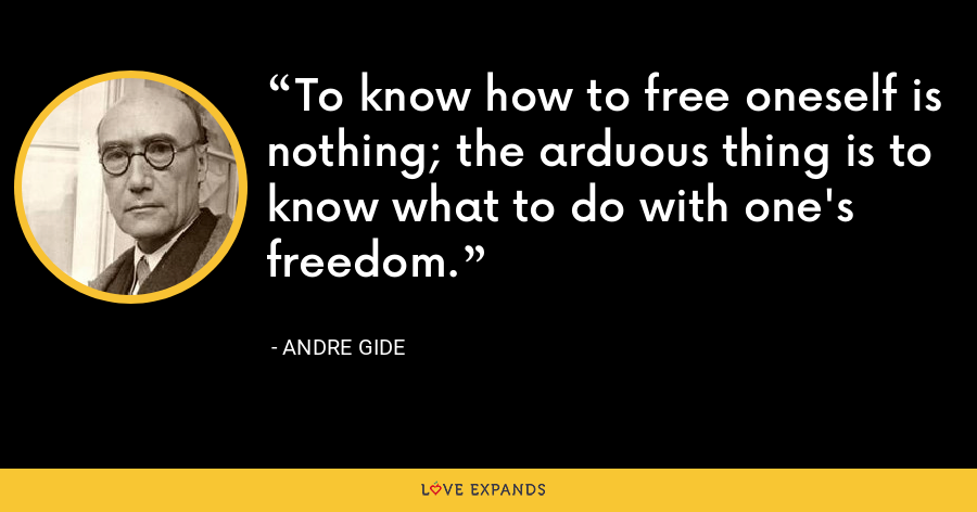 To know how to free oneself is nothing; the arduous thing is to know what to do with one's freedom. - Andre Gide