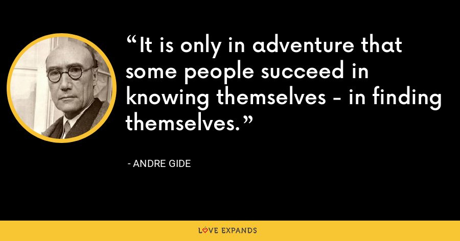 It is only in adventure that some people succeed in knowing themselves - in finding themselves. - Andre Gide
