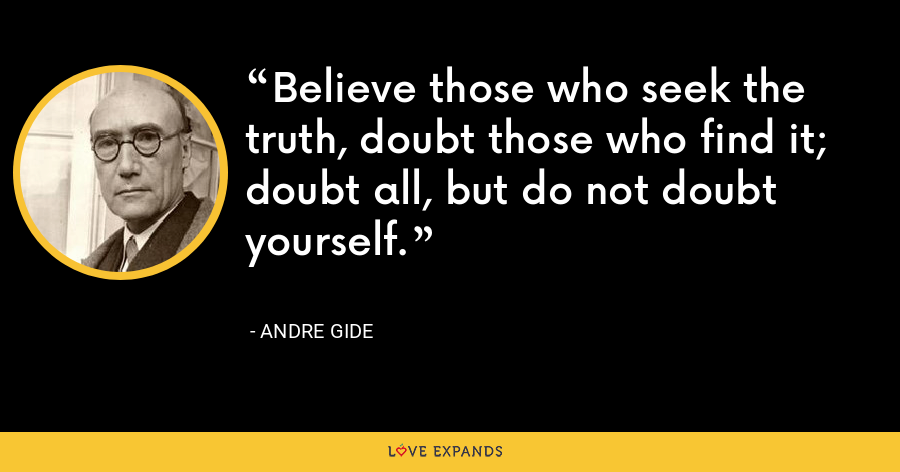 Believe those who seek the truth, doubt those who find it; doubt all, but do not doubt yourself. - Andre Gide