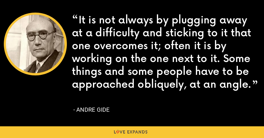 It is not always by plugging away at a difficulty and sticking to it that one overcomes it; often it is by working on the one next to it. Some things and some people have to be approached obliquely, at an angle. - Andre Gide