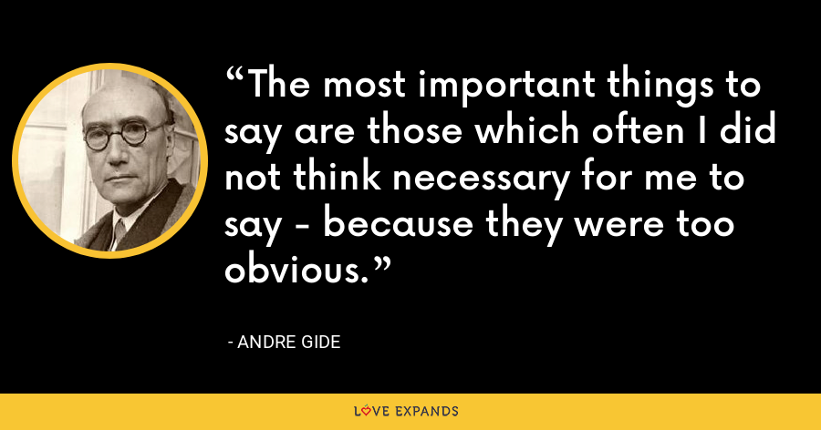 The most important things to say are those which often I did not think necessary for me to say - because they were too obvious. - Andre Gide