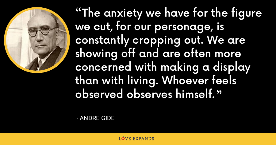 The anxiety we have for the figure we cut, for our personage, is constantly cropping out. We are showing off and are often more concerned with making a display than with living. Whoever feels observed observes himself. - Andre Gide