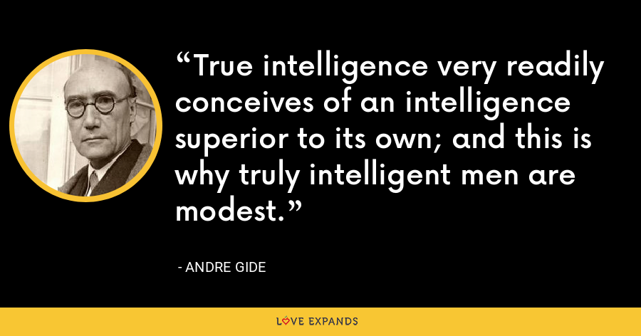 True intelligence very readily conceives of an intelligence superior to its own; and this is why truly intelligent men are modest. - Andre Gide