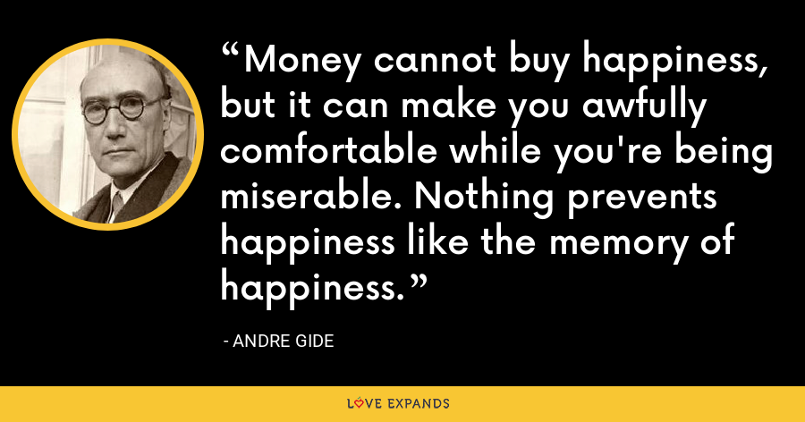 Money cannot buy happiness, but it can make you awfully comfortable while you're being miserable. Nothing prevents happiness like the memory of happiness. - Andre Gide