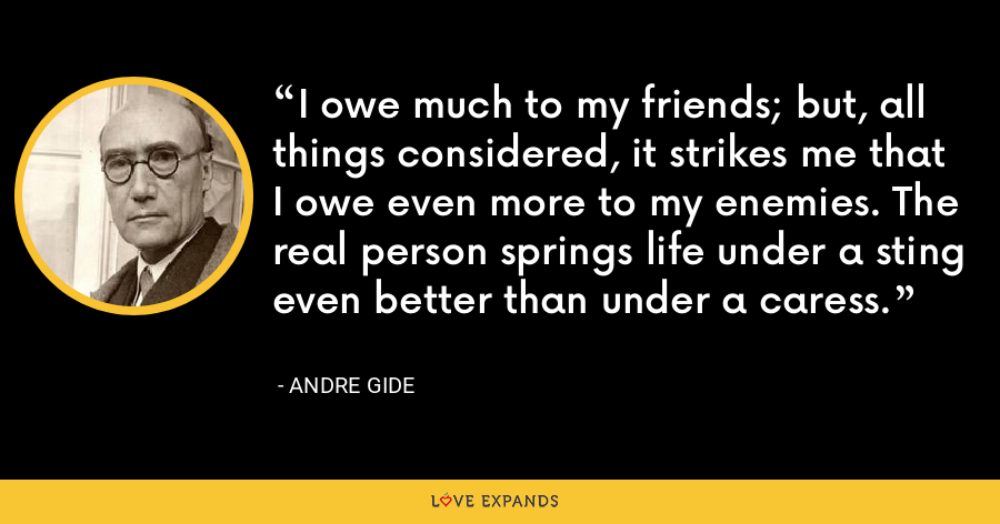 I owe much to my friends; but, all things considered, it strikes me that I owe even more to my enemies. The real person springs life under a sting even better than under a caress. - Andre Gide