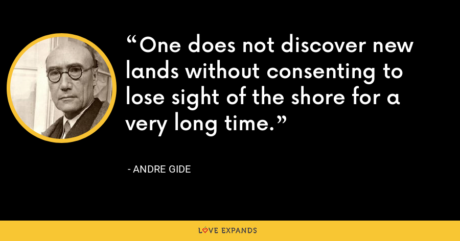 One does not discover new lands without consenting to lose sight of the shore for a very long time. - Andre Gide