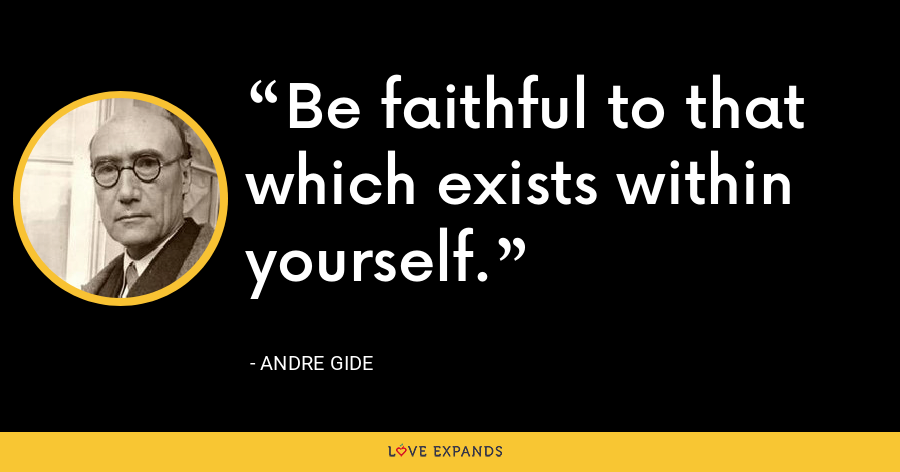Be faithful to that which exists within yourself. - Andre Gide